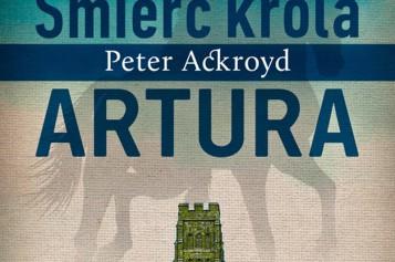 """""""Śmierć króla Artura"""", Peter Ackroyd – już w księgarniach!"""
