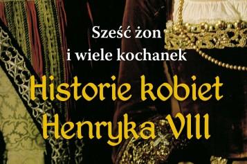Sześć żon i wiele kochanek. Historie kobiet Henryka VIII