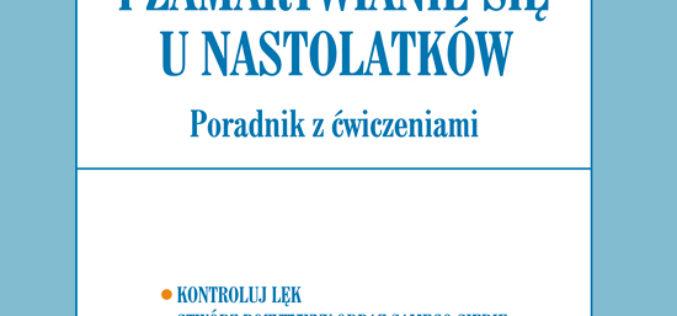 Wydawnictwo UJ poleca nowość! Lęk i zamartwianie się u nastolatków. Poradnik z ćwiczeniami