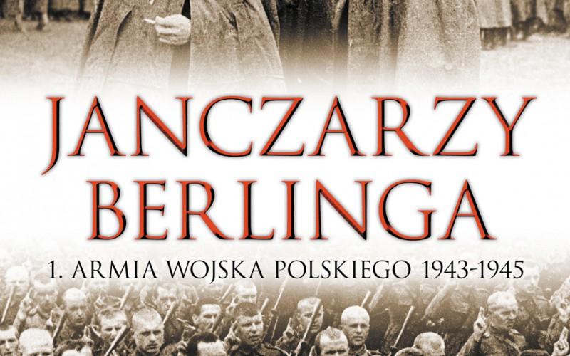 """""""Janczarzy Berlinga"""" – pierwsza książka ukazująca tak szczegółowo kulisy powstania 1. Armii Wojska Polskiego"""