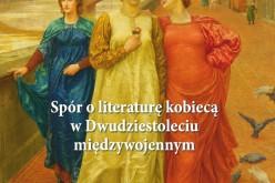 """""""Spór o literaturę kobiecą w Dwudziestoleciu międzywojennym"""" już w księgarniach!"""