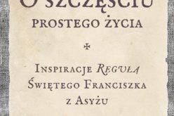 O szczęściu prostego życia. Inspiracje Regułą świętego Franciszka z Asyżu – Nowość!