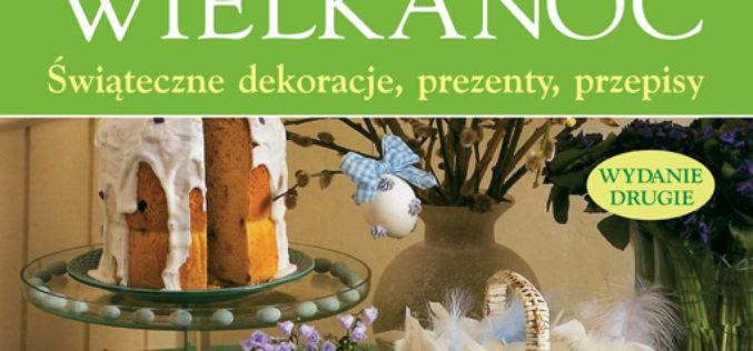 Wielkanoc. Świąteczne dekoracje, prezenty, przepisy. Wyd. 2