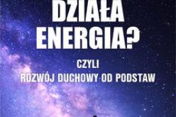 Jak działa energia? Czyli Rozwój Duchowy od podstaw