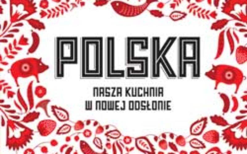 """""""Polska. Nasza kuchnia w nowej odsłonie"""""""