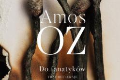 """Co jest istotą fanatyzmu? Skąd on się bierze? Nowa książka Amosa Oza pt. """"Do Fanatyków. Trzy refleksje"""""""