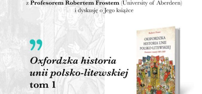 """Zapraszamy na spotkanie z Prof. Robertem Frostem i dyskusję o książce pt. """"Oksfordzka historia unii polsko-litewskiej"""""""