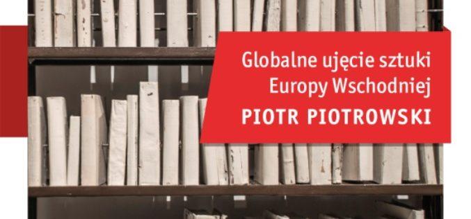 """""""Globalne ujęcie sztuki Europy Wschodniej"""" profesora Piotra Piotrowskiego trafiło do księgarń"""