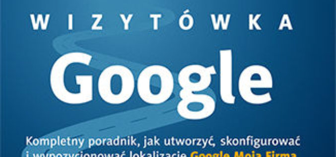 Wizytówka Google. Kompletny poradnik, jak utworzyć, skonfigurować i wypozycjonować lokalizację Google Moja Firma