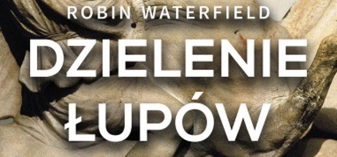 """Robin Waterfield """"DZIELENIE ŁUPÓW. Wojna o Imperium Aleksandra Wielkiego"""""""