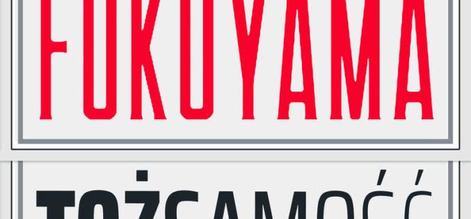 Francisa Fukuyama – TOŻSAMOŚĆ. WSPÓŁCZESNA POLITYKA TOŻSAMOŚCIOWA I WALKA O UZNANIE