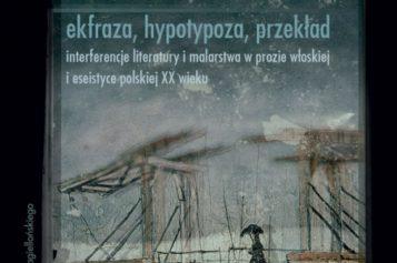 """Rozalia Słodczyk """"Ekfraza, hypotypoza, przekład. Interferencje literatury i malarstwa w prozie włoskiej i eseistyce polskiej XX wieku"""""""