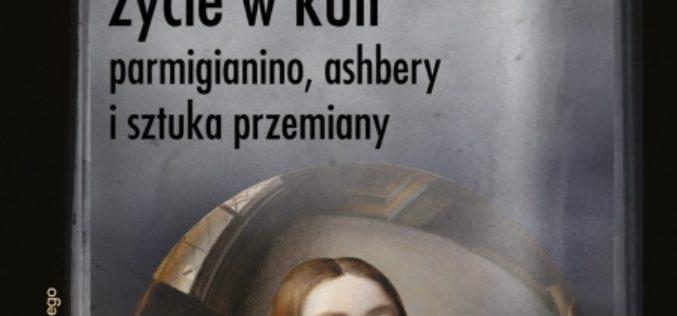 """Grzegorz Jankowicz, """"Życie w kuli. Parmigianino, Ashbery i sztuka przemiany"""""""